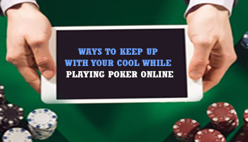 WAYS TO KEEP UP WITH YOUR COOL WHILE PLAYING POKER ONLINE